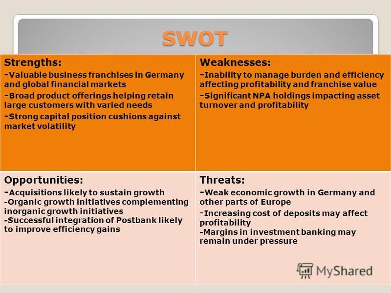 SWOT Strengths: - Valuable business franchises in Germany and global financial markets - Broad product offerings helping retain large customers with varied needs - Strong capital position cushions against market volatility Weaknesses: - Inability to