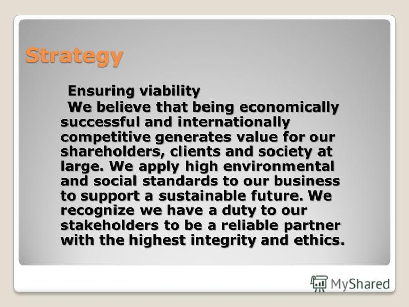 Strategy Ensuring viability Ensuring viability We believe that being economically successful and internationally competitive generates value for our shareholders, clients and society at large. We apply high environmental and social standards to our b
