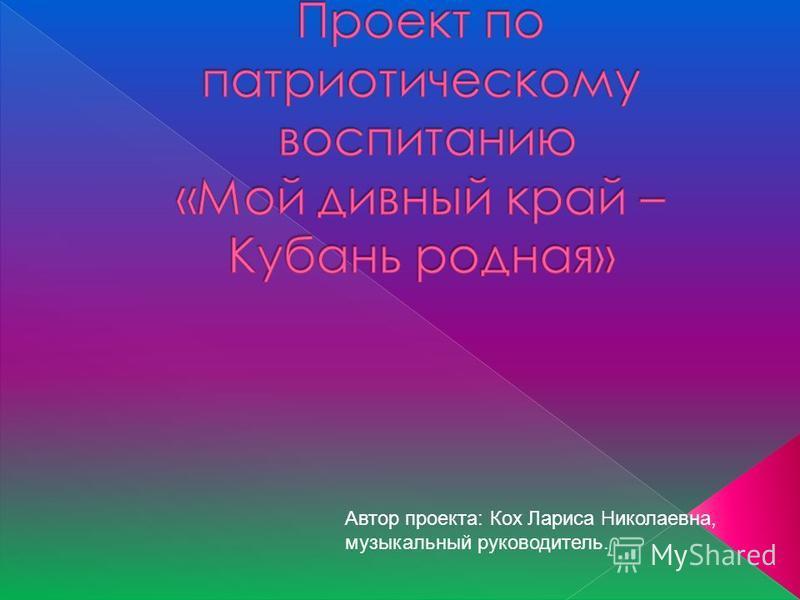 Автор проекта: Кох Лариса Николаевна, музыкальный руководитель.