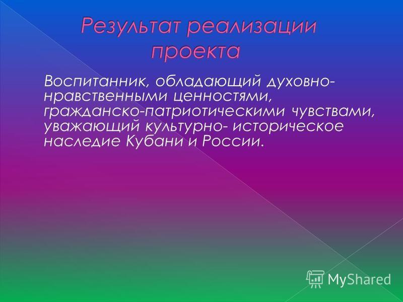 Воспитанник, обладающий духовно- нравственными ценностями, гражданско-патриотическими чувствами, уважающий культурно- историческое наследие Кубани и России.