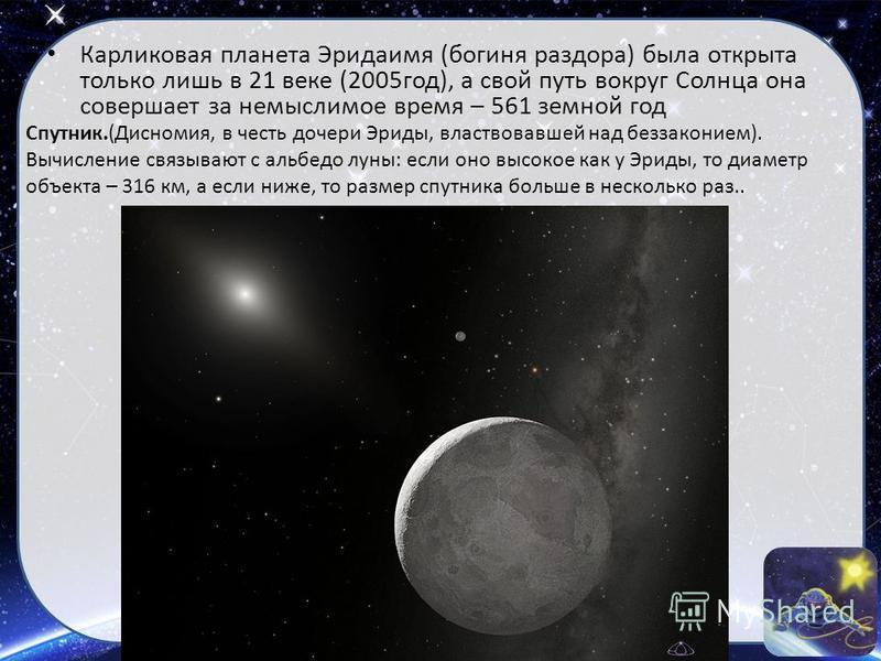 Карликовая планета Эридаимя (богиня раздора) была открыта только лишь в 21 веке (2005 год), а свой путь вокруг Солнца она совершает за немыслимое время – 561 земной год Спутник.(Дисномия, в честь дочери Эриды, властвовавшей над беззаконием). Вычислен