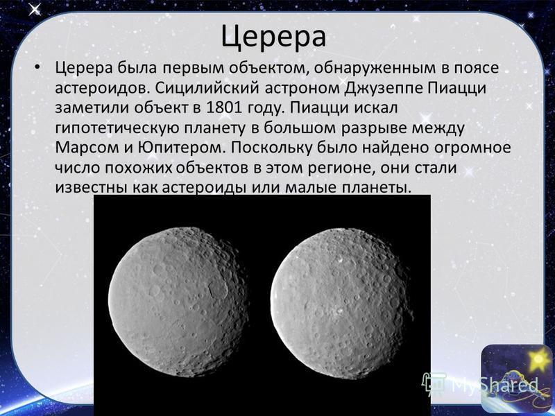 Церера Церера была первым объектом, обнаруженным в поясе астероидов. Сицилийский астроном Джузеппе Пиацци заметили объект в 1801 году. Пиацци искал гипотетическую планету в большом разрыве между Марсом и Юпитером. Поскольку было найдено огромное числ