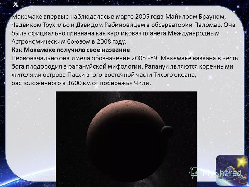 Макемаке впервые наблюдалась в марте 2005 года Майклоом Брауном, Чедвиком Трухильо и Дэвидом Рабиновицем в обсерватории Паломар. Она была официально признана как карликовая планета Международным Астрономическим Союзом в 2008 году. Как Макемаке получи