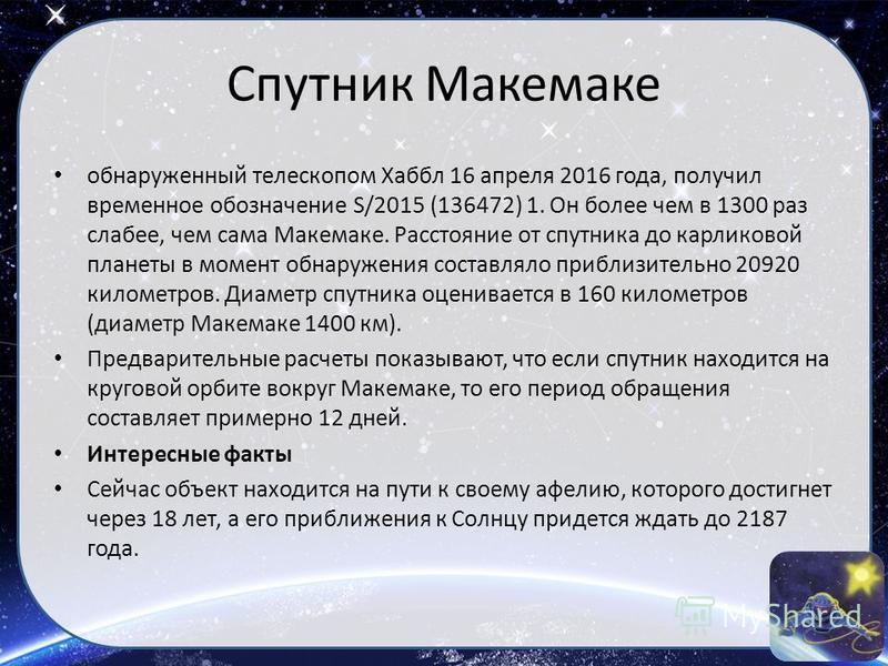 Спутник Макемаке обнаруженный телескопом Хаббл 16 апреля 2016 года, получил временное обозначение S/2015 (136472) 1. Он более чем в 1300 раз слабее, чем сама Макемаке. Расстояние от спутника до карликовой планеты в момент обнаружения составляло прибл