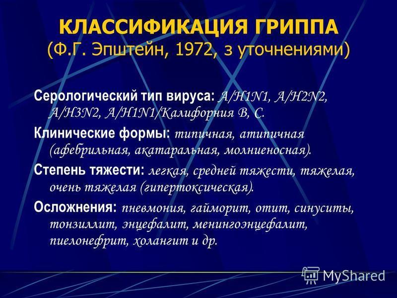 КЛАССИФИКАЦИЯ ГРИППА (Ф.Г. Эпштейн, 1972, з уточнениями) Серологический тип вируса: А/H1N1, А/H2N2, А/H3N2, А/H1N1/Калифорния В, С. Клинические формы: типичная, атипичная (афебрильная, катаральная, молниеносная). Степень тяжести: легкая, средней тяже