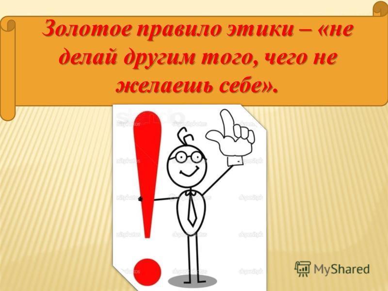 Золотое правило этики – «не делай другим того, чего не желаешь себе».
