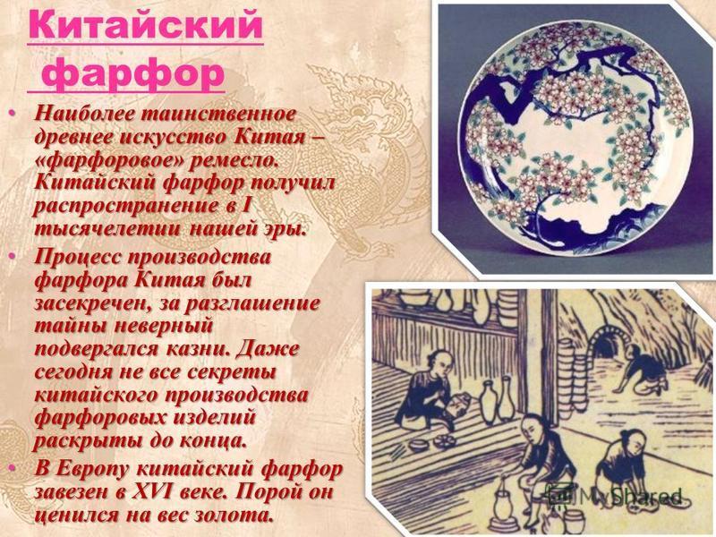 Китайский фарфор Наиболее таинственное древнее искусство Китая – «фарфоровое» ремесло. Китайский фарфор получил распространение в I тысячелетии нашей эры.Наиболее таинственное древнее искусство Китая – «фарфоровое» ремесло. Китайский фарфор получил р