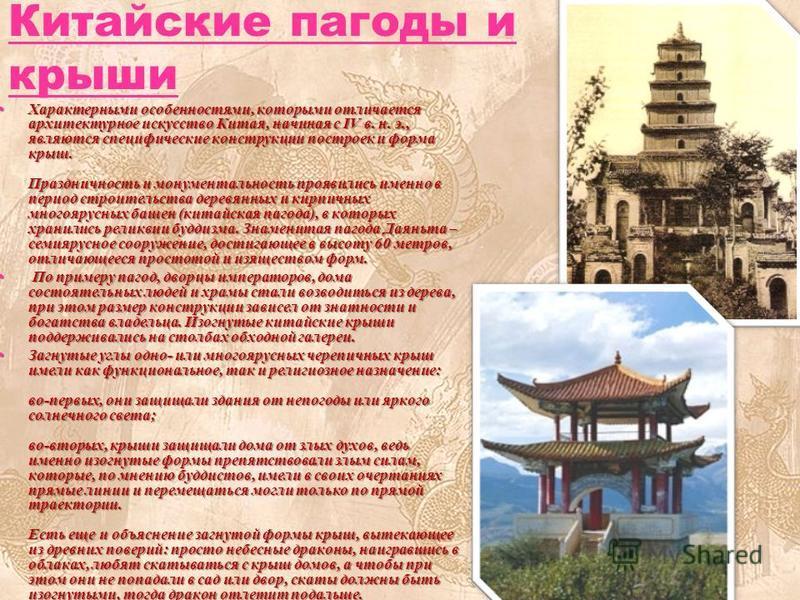 Китайские пагоды и крыши Характерными особенностями, которыми отличается архитектурное искусство Китая, начиная с IV в. н. э., являются специфические конструкции построек и форма крыш. Праздничность и монументальность проявились именно в период строи