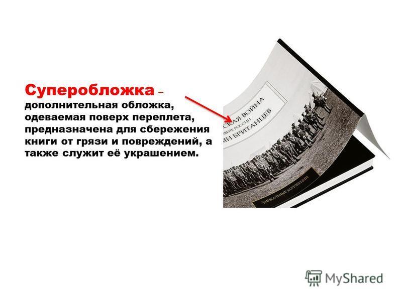 Суперобложка – дополнительная обложка, одеваемая поверх переплета, предназначена для сбережения книги от грязи и повреждений, а также служит её украшением.