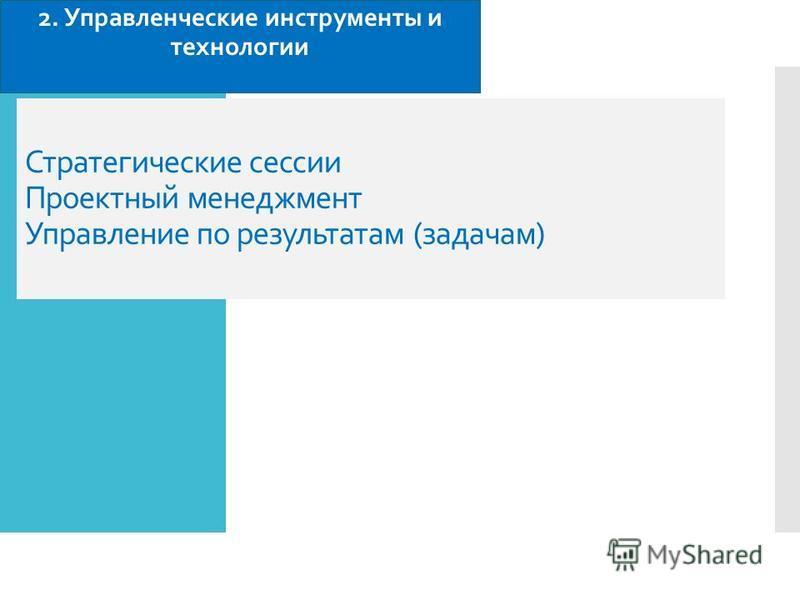 Стратегические сессии Проектный менеджмент Управление по результатам (задачам) 2. Управленческие инструменты и технологии