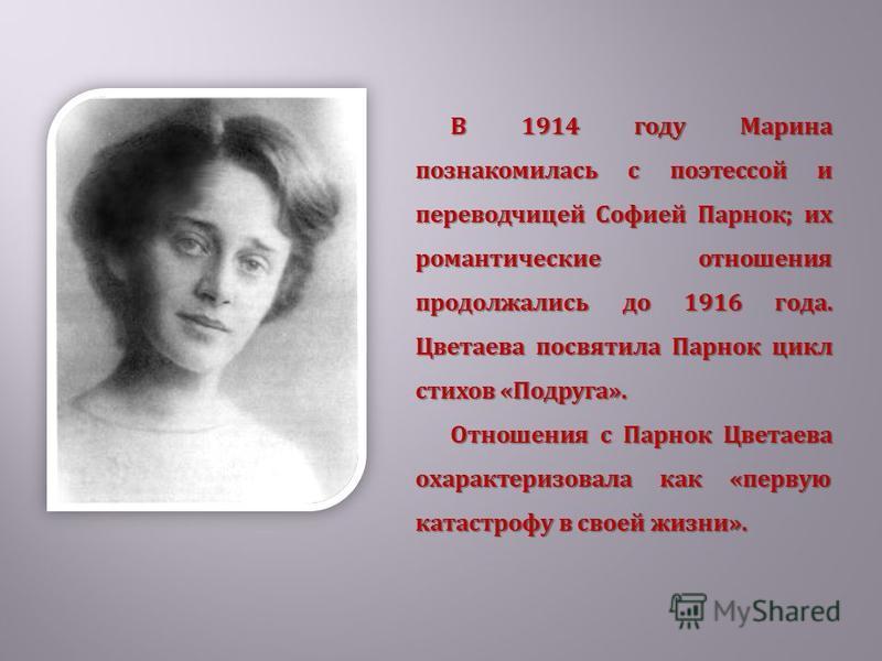 В 1914 году Марина познакомилась с поэтессой и переводчицей Софией Парнок; их романтические отношения продолжались до 1916 года. Цветаева посвятила Парнок цикл стихов «Подруга». Отношения с Парнок Цветаева охарактеризовала как «первую катастрофу в св