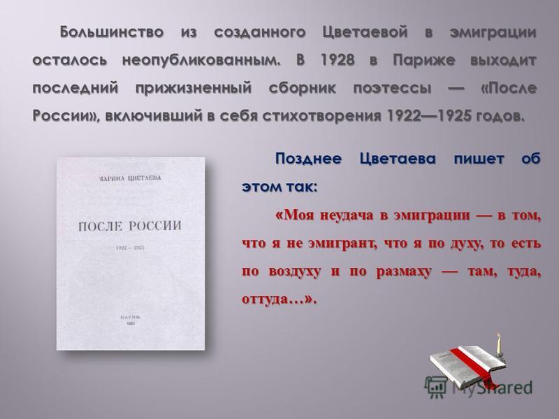 Большинство из созданного Цветаевой в эмиграции осталось неопубликованным. В 1928 в Париже выходит последний прижизненный сборник поэтессы «После России», включивший в себя стихотворения 19221925 годов. Позднее Цветаева пишет об этом так: « Моя неуда
