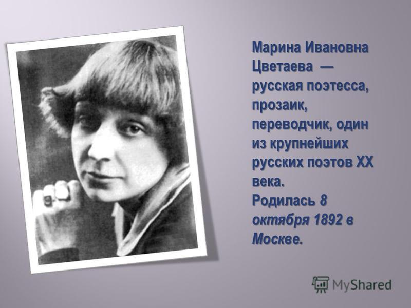 Марина Ивановна Цветаева русская поэтесса, прозаик, переводчик, один из крупнейших русских поэтов XX века. Родилась 8 октября 1892 в Москве.