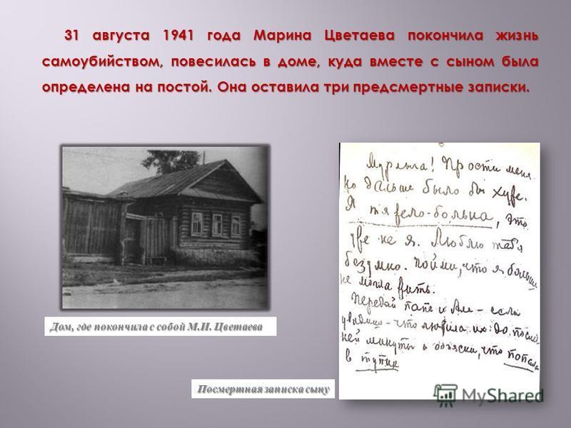 31 августа 1941 года Марина Цветаева покончила жизнь самоубийством, повесилась в доме, куда вместе с сыном была определена на постой. Она оставила три предсмертные записки. Дом, где покончила с собой М.И. Цветаева Посмертная записка сыну