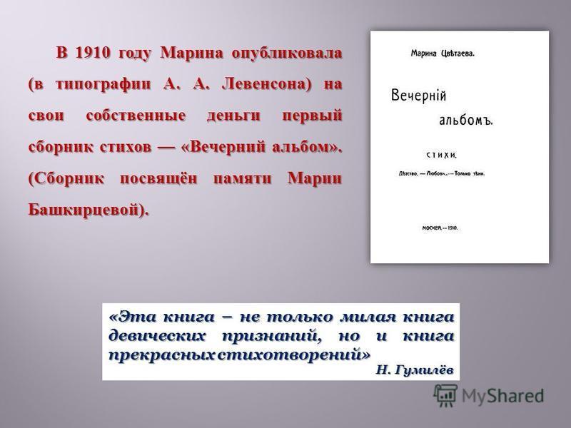 В 1910 году Марина опубликовала ( в типографии А. А. Левенсона ) на свои собственные деньги первый сборник стихов « Вечерний альбом ». ( Сборник посвящён памяти Марии Башкирцевой ). «Эта книга – не только милая книга девических признаний, но и книга