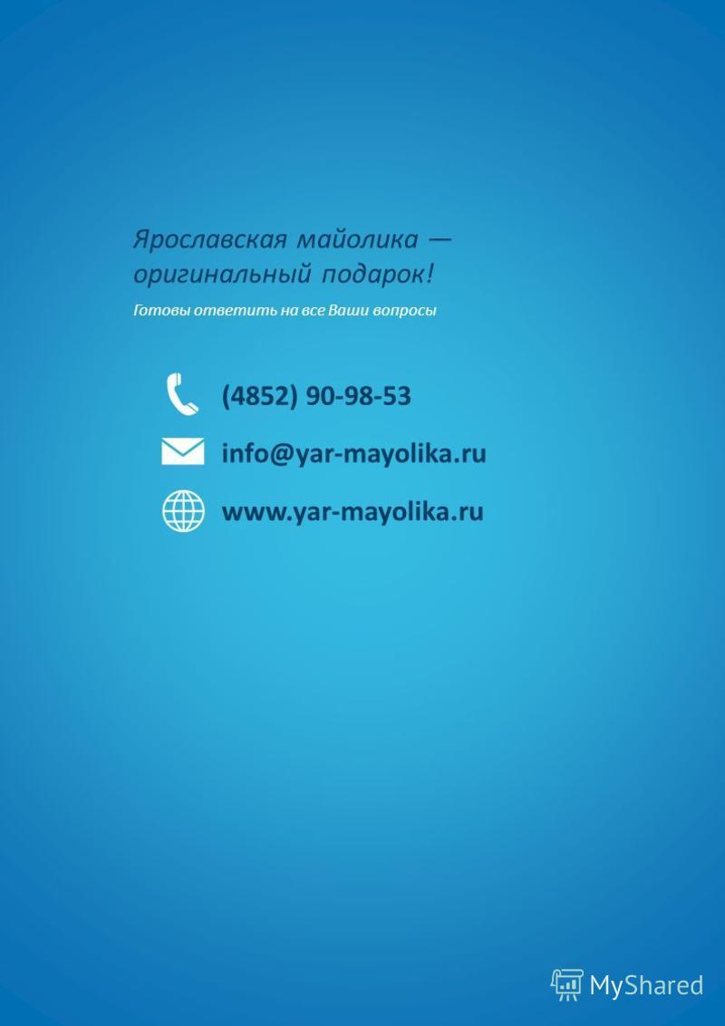 Ярославская майолика оригинальный подарок! Готовы ответить на все Ваши вопросы (4852) 90-98-53 info@yar-mayolika.ru www.yar-mayolika.ru