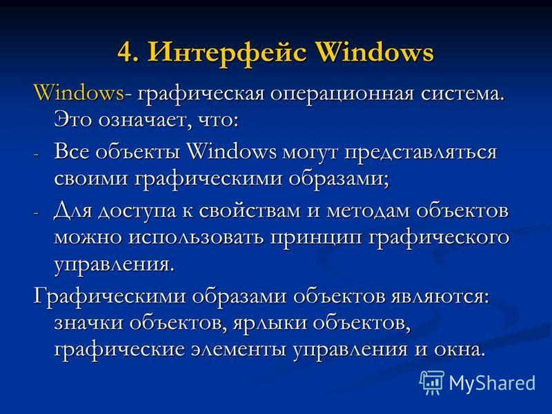 4. Интерфейс Windows Windows- графическая операционная система. Это означает, что: - Все объекты Windows могут представляться своими графическими образами; - Для доступа к свойствам и методам объектов можно использовать принцип графического управлени