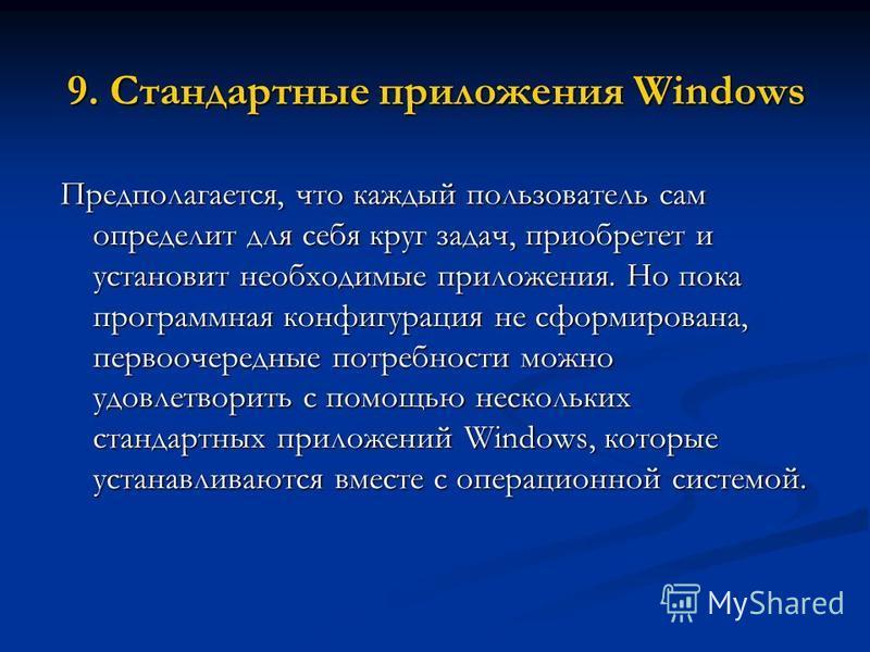 9. Стандартные приложения Windows Предполагается, что каждый пользователь сам определит для себя круг задач, приобретет и установит необходимые приложения. Но пока программная конфигурация не сформирована, первоочередные потребности можно удовлетвори