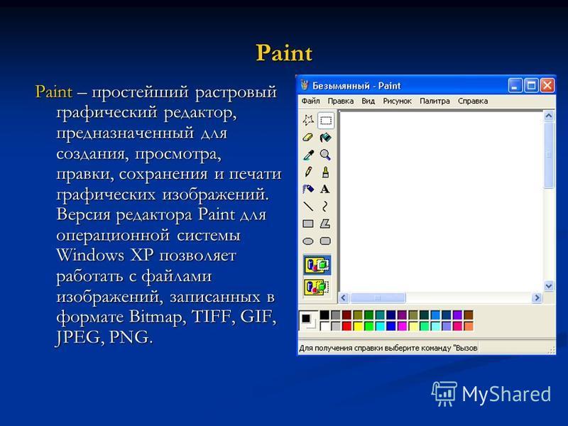 Paint Paint – простейший растровый графический редактор, предназначенный для создания, просмотра, правки, сохранения и печати графических изображений. Версия редактора Paint для операционной системы Windows XP позволяет работать с файлами изображений