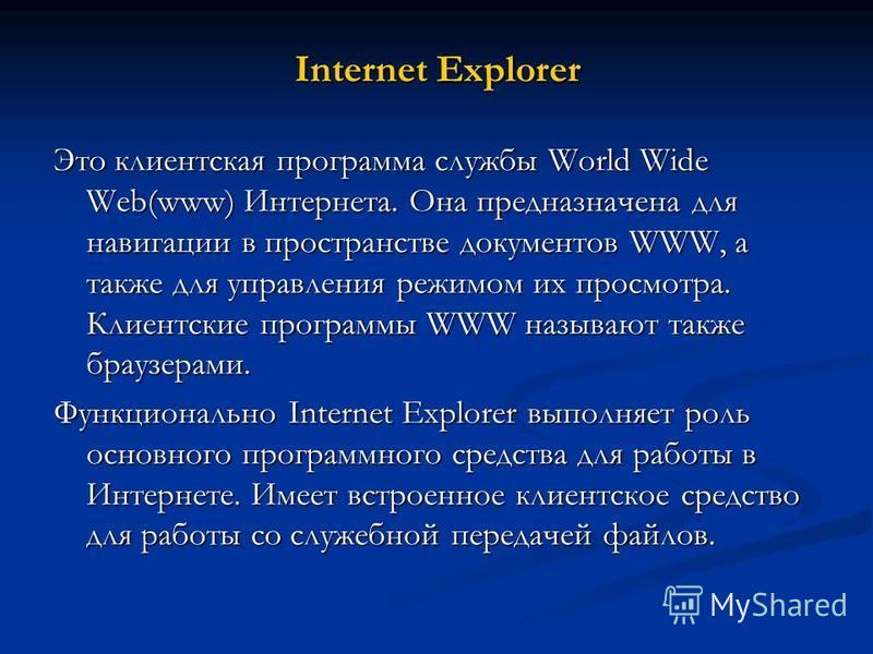Internet Explorer Это клиентская программа службы World Wide Web(www) Интернета. Она предназначена для навигации в пространстве документов WWW, а также для управления режимом их просмотра. Клиентские программы WWW называют также браузерами. Функциона