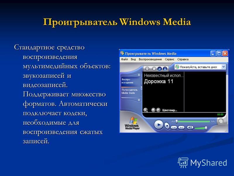 Проигрыватель Windows Media Стандартное средство воспроизведения мультимедийных объектов: звукозаписей и видеозаписей. Поддерживает множество форматов. Автоматически подключает кодеки, необходимые для воспроизведения сжатых записей.