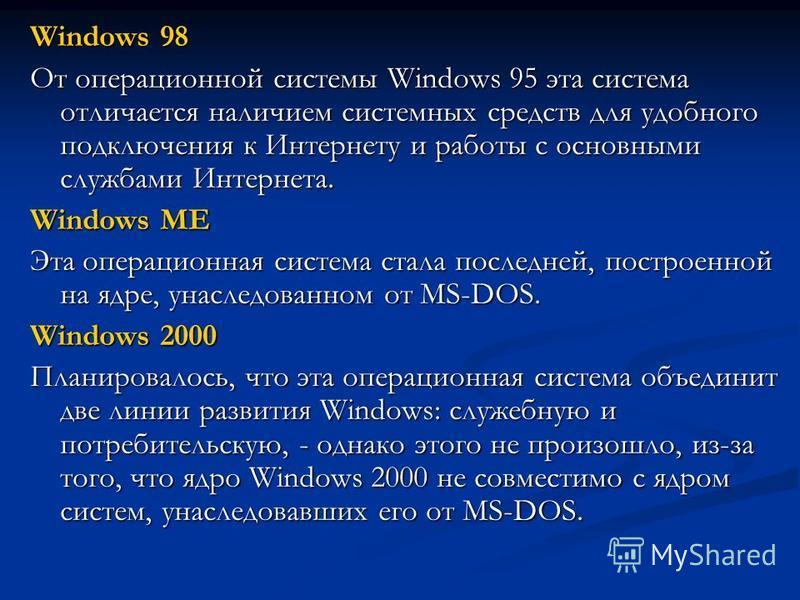 Windows 98 От операционной системы Windows 95 эта система отличается наличием системных средств для удобного подключения к Интернету и работы с основными службами Интернета. Windows ME Эта операционная система стала последней, построенной на ядре, ун