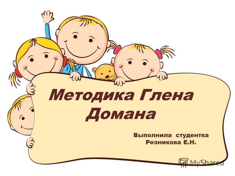 Методика Глена Домана Выполнила студентка Резникова Е.Н.