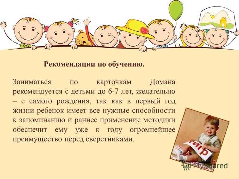 Рекомендации по обучению. Заниматься по карточкам Домана рекомендуется с детьми до 6-7 лет, желательно – с самого рождения, так как в первый год жизни ребенок имеет все нужные способности к запоминанию и раннее применение методики обеспечит ему уже к