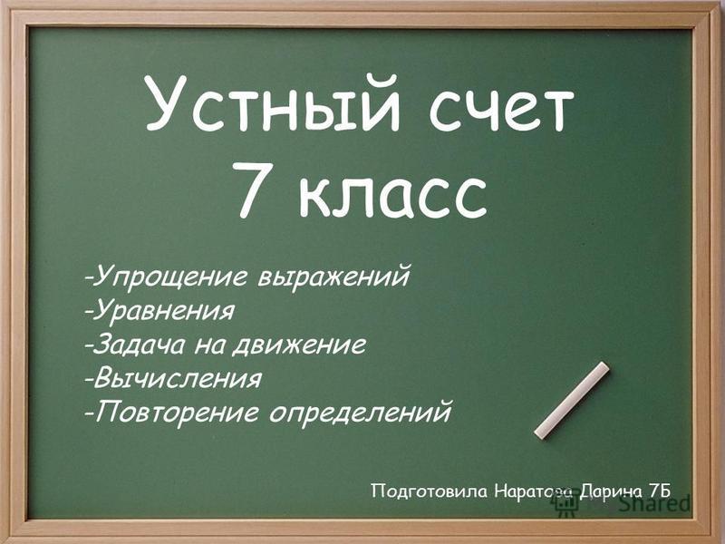 Устный счет 7 класс Подготовила Наратова Дарина 7Б -Упрощение выражений -Уравнения -Задача на движение -Вычисления -Повторение определений