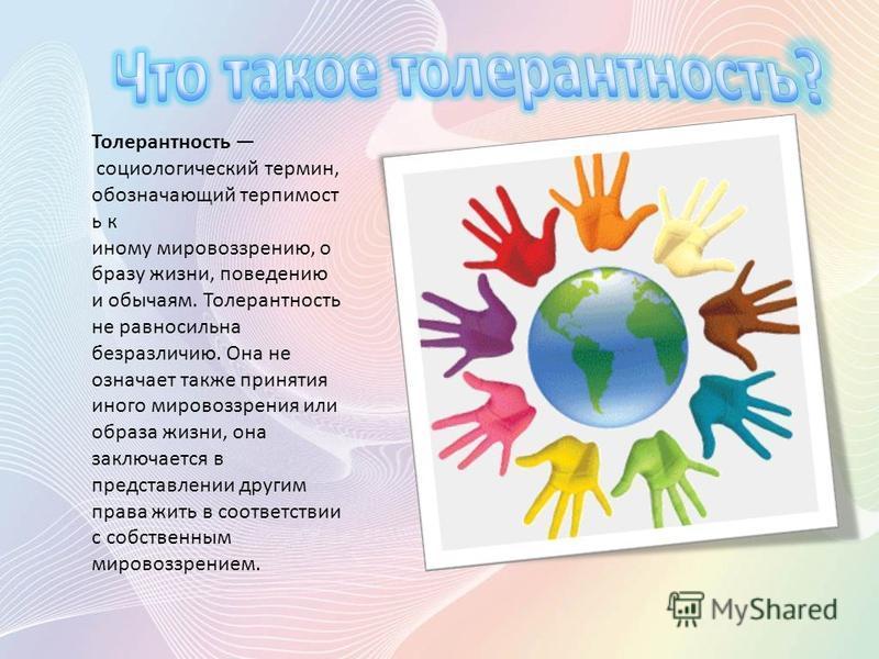 Толерантность социологический термин, обозначающий терпимость к иному мировоззрению, о бразу жизни, поведению и обычаям. Толерантность не равносильна безразличию. Она не означает также принятия иного мировоззрения или образа жизни, она заключается в