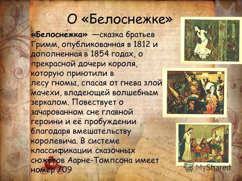 О «Белоснежке» «Белоснежка» сказка братьев Гримм, опубликованная в 1812 и дополненная в 1854 годах, о прекрасной дочери короля, которую приютили в лесу гномы, спасая от гнева злой мачехи, владеющей волшебным зеркалом. Повествует о зачарованном сне гл
