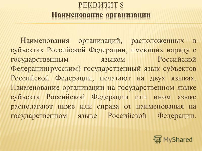 Наименования организаций, расположенных в субъектах Российской Федерации, имеющих наряду с государственным языком Российской Федерации(русским) государственный язык субъектов Российской Федерации, печатают на двух языках. Наименование организации на