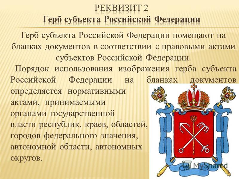 Герб субъекта Российской Федерации помещают на бланках документов в соответствии с правовыми актами субъектов Российской Федерации. Порядок использования изображения герба субъекта Российской Федерации на бланках документов определяется нормативными