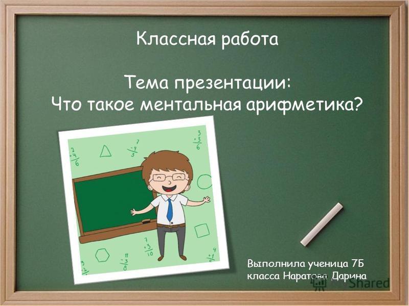 Классная работа Тема презентации: Что такое ментальная арифметика? Выполнила ученица 7Б класса Наратова Дарина