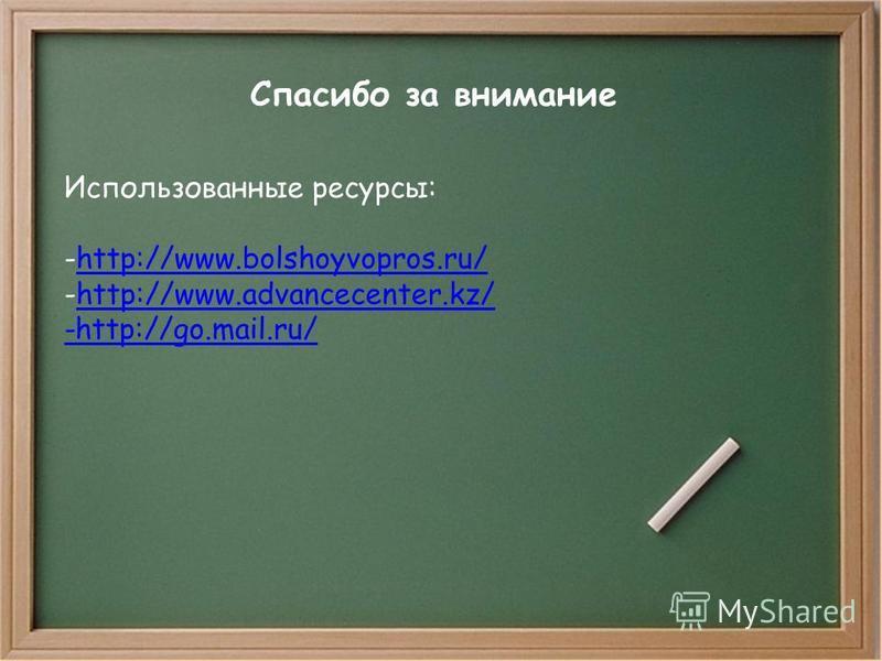 Спасибо за внимание Использованные ресурсы: -http://www.bolshoyvopros.ru/http://www.bolshoyvopros.ru/ -http://www.advancecenter.kz/http://www.advancecenter.kz/ -http://go.mail.ru/