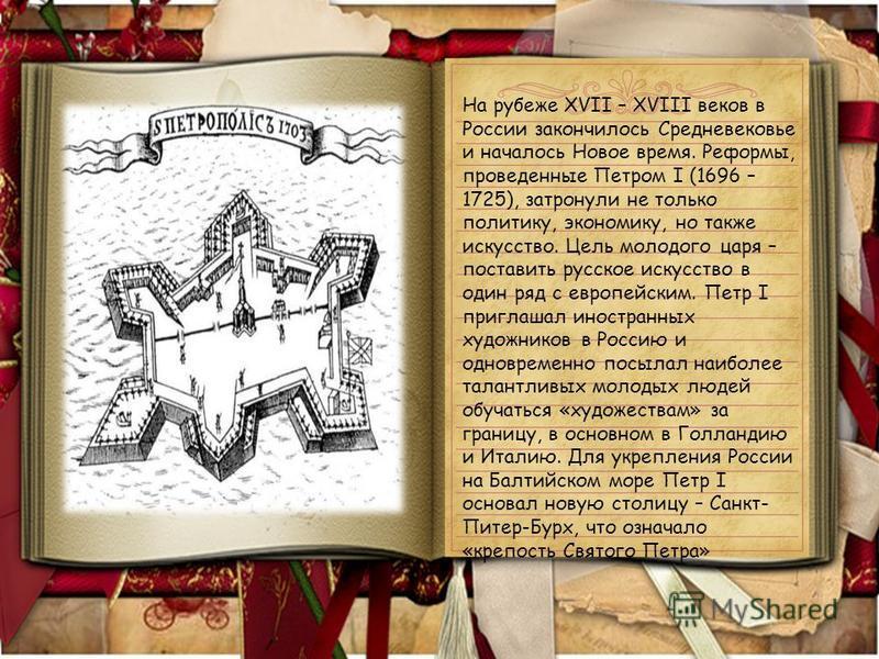 На рубеже XVII – XVIII веков в России закончилось Средневековье и началось Новое время. Реформы, проведенные Петром I (1696 – 1725), затронули не только политику, экономику, но также искусство. Цель молодого царя – поставить русское искусство в один
