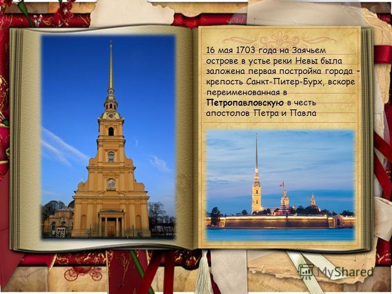16 мая 1703 года на Заячьем острове в устье реки Невы была заложена первая постройка города – крепость Санкт-Питер-Бурх, вскоре переименованная в Петропавловскую в честь апостолов Петра и Павла