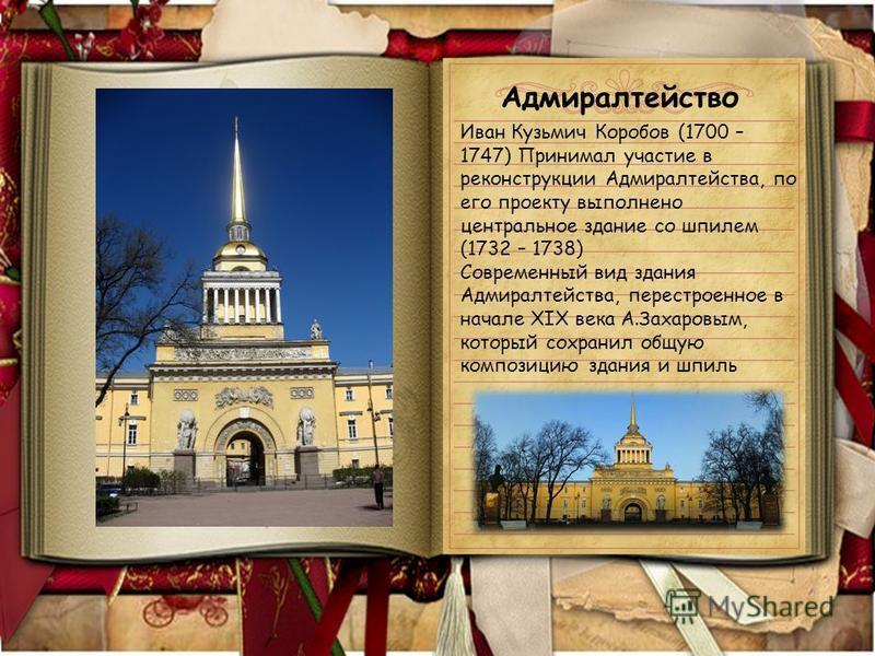 Иван Кузьмич Коробов (1700 – 1747) Принимал участие в реконструкции Адмиралтейства, по его проекту выполнено центральное здание со шпилем (1732 – 1738) Современный вид здания Адмиралтейства, перестроенное в начале XIX века А.Захаровым, который сохран