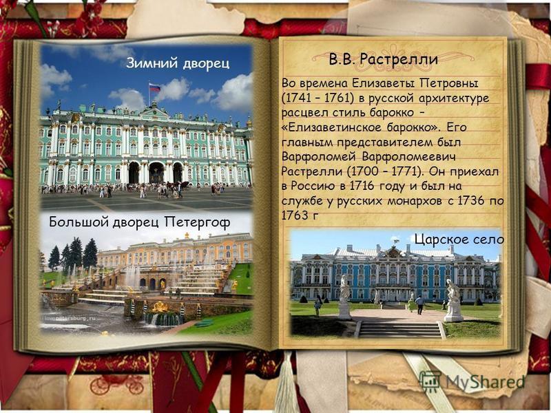 Во времена Елизаветы Петровны (1741 – 1761) в русской архитектуре расцвел стиль барокко – «Елизаветинское барокко». Его главным представителем был Варфоломей Варфоломеевич Растрелли (1700 – 1771). Он приехал в Россию в 1716 году и был на службе у рус