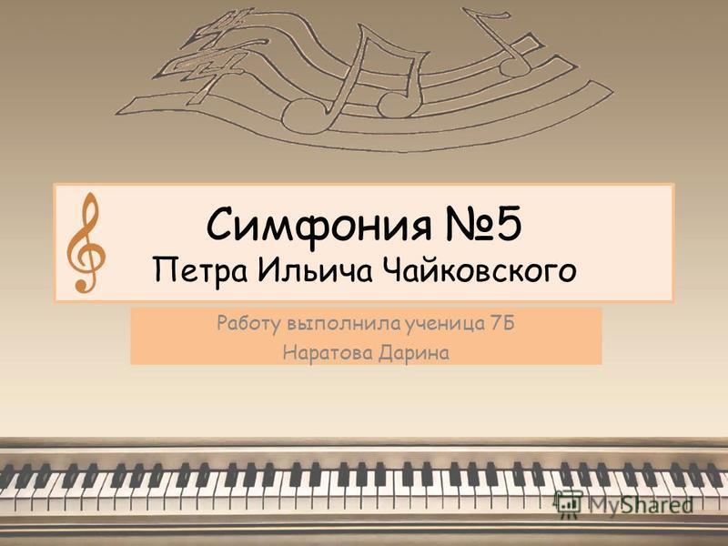 Симфония 5 Петра Ильича Чайковского Работу выполнила ученица 7Б Наратова Дарина