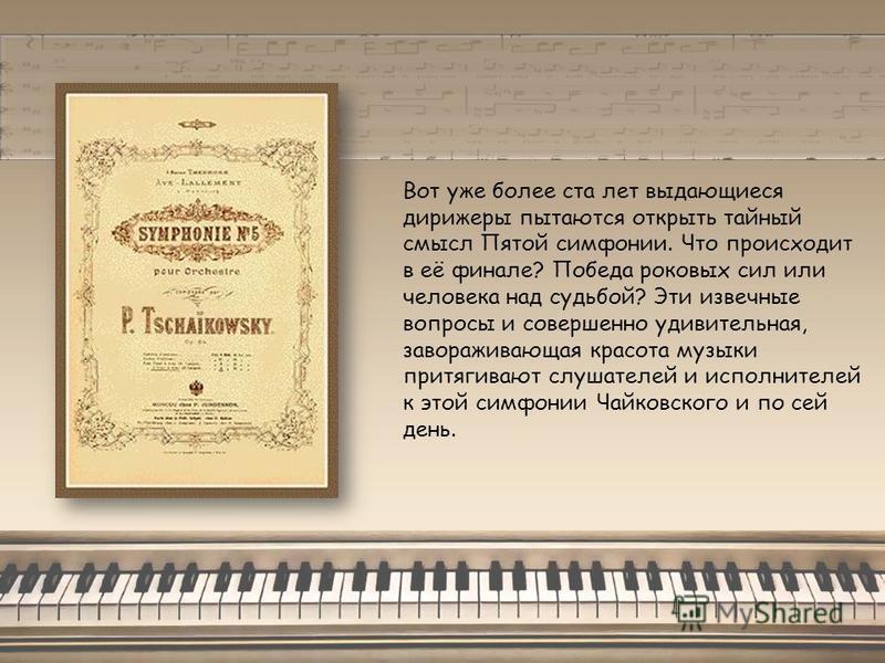 Вот уже более ста лет выдающиеся дирижеры пытаются открыть тайный смысл Пятой симфонии. Что происходит в её финале? Победа роковых сил или человека над судьбой? Эти извечные вопросы и совершенно удивительная, завораживающая красота музыки притягивают