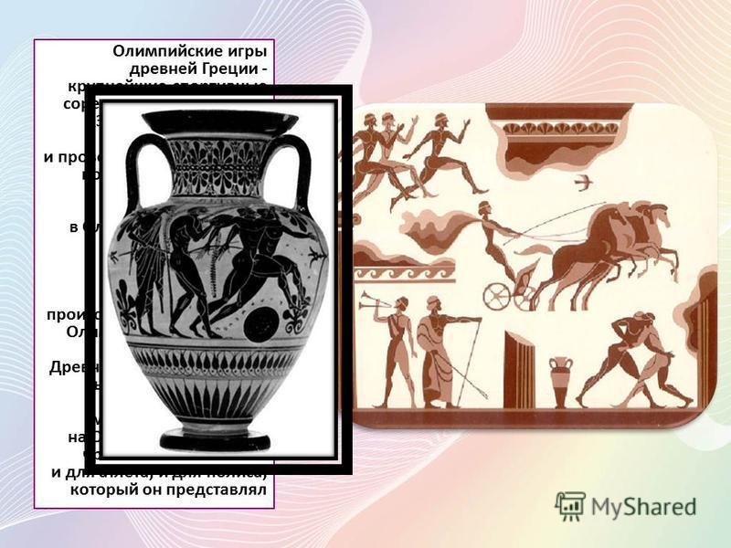 Олимпийские игры древней Греции - крупнейшие спортивные соревнования древности. Зародились как часть религиозного культа и проводились с 776 до н. э. по 394 н. э. ( всего было проведено 293 Олимпиады ) в Олимпии, считавшейся у греков священным местом