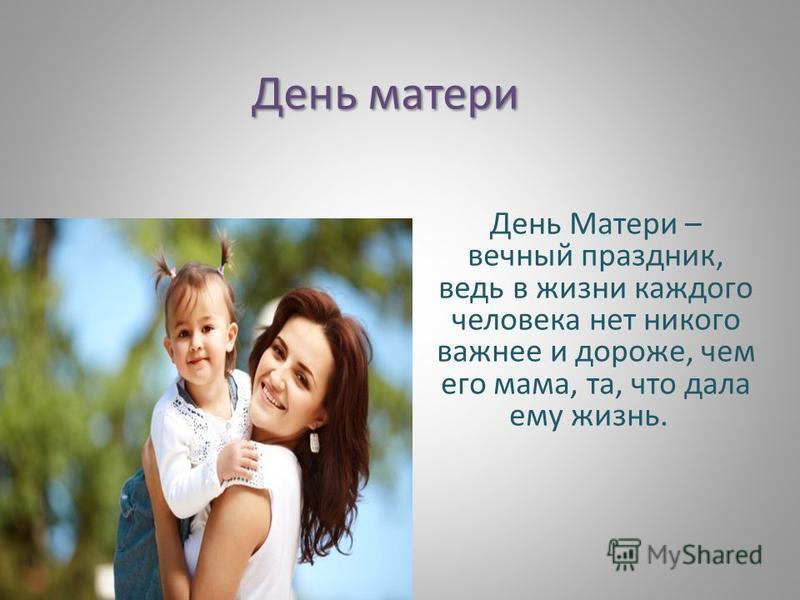 День матери День Матери – вечный праздник, ведь в жизни каждого человека нет никого важнее и дороже, чем его мама, та, что дала ему жизнь.