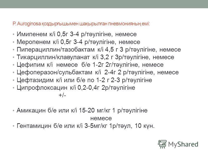 P. Auroginosa қоздырғышымен шақырылған пневмонияның емі: Имипенем к/і 0,5 г 3-4 р/тәулігіне, немесе Меропенем к/і 0,5 г 3-4 р/тәулігіне, немесе Пиперациллин/тазобактам к/і 4,5 г 3 р/тәулігіне, немесе Тикарциллин/клавуланат к/і 3,2 г 3 р/тәулігіне, не