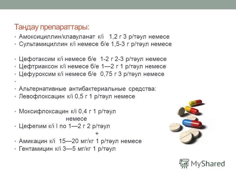 Таңдау препаратаы: Амоксициллин/клавуланат к/і 1,2 г 3 р/тәул немесе Сультамициллин к/і немесе б/е 1,5-3 г р/тәул немесе Цефотаксим к/і немесе б/е 1-2 г 2-3 р/тәул немесе Цефтриаксон к/і немесе б/е 12 г 1 р/тәул немесе Цефуроксим к/і немесе б/е 0,75