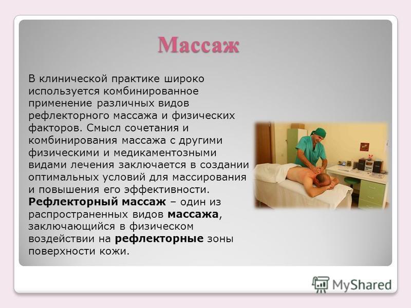 Массаж В клинической практике широко используется комбинированное применение различных видов рефлекторного массажа и физических факторов. Смысл сочетания и комбинирования массажа с другими физическими и медикаментозными видами лечения заключается в с