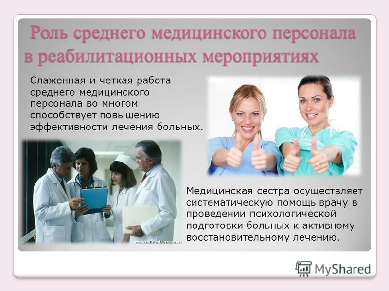 Роль среднего медицинского персонала в реабилитационных мероприятиях Роль среднего медицинского персонала в реабилитационных мероприятиях Слаженная и четкая работа среднего медицинского персонала во многом способствует повышению эффективности лечения