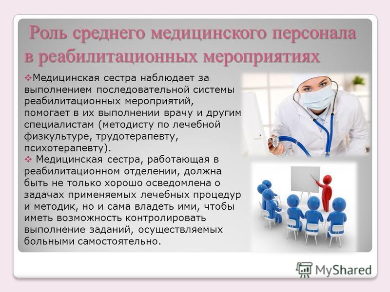 Роль среднего медицинского персонала в реабилитационных мероприятиях Роль среднего медицинского персонала в реабилитационных мероприятиях Медицинская сестра наблюдает за выполнением последовательной системы реабилитационных мероприятий, помогает в их