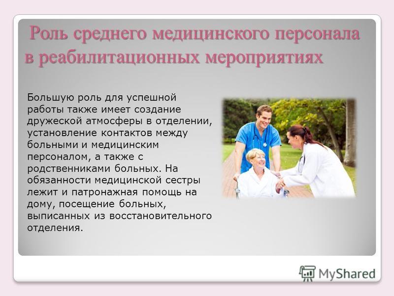 Роль среднего медицинского персонала в реабилитационных мероприятиях Роль среднего медицинского персонала в реабилитационных мероприятиях Большую роль для успешной работы также имеет создание дружеской атмосферы в отделении, установление контактов ме