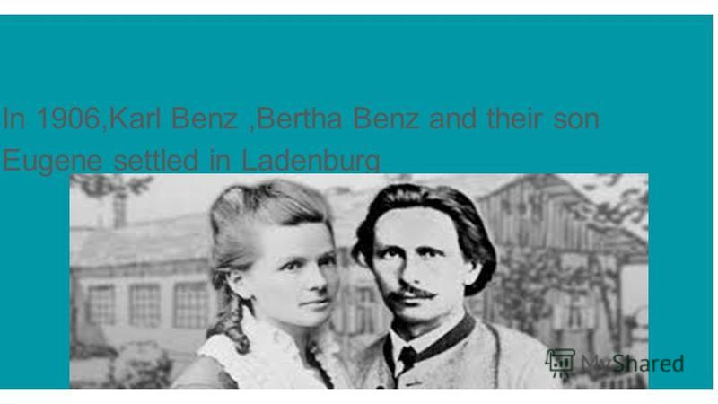 In 1906,Karl Benz,Bertha Benz and their son Eugene settled in Ladenburg